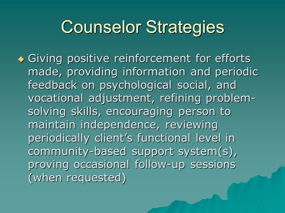 Counselor Strategies  Giving positive reinforcement for efforts made, providing information and periodic feedback on psychological social, and vocational adjustment, refining problem- solving skills, encouraging person to maintain independence, reviewing periodically client's functional level in community-based support system(s), proving occasional follow-up sessions (when requested)