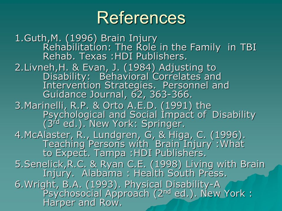 References 1.Guth,M.(1996) Brain Injury Rehabilitation: The Role in the Family in TBI Rehab.