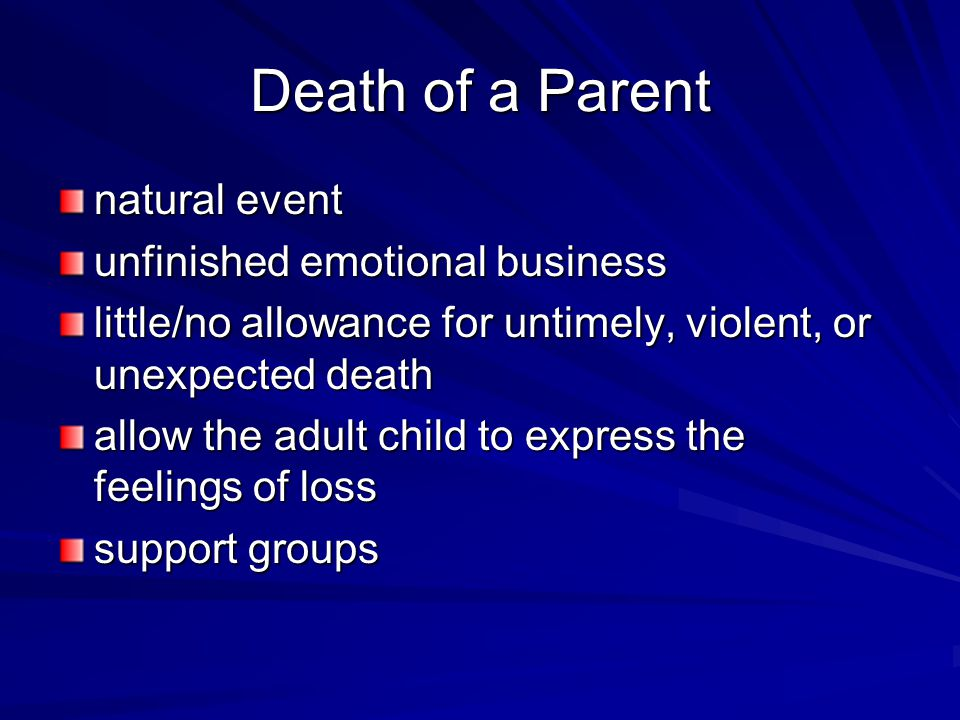 Death of a Parent natural event unfinished emotional business little/no allowance for untimely, violent, or unexpected death allow the adult child to express the feelings of loss support groups