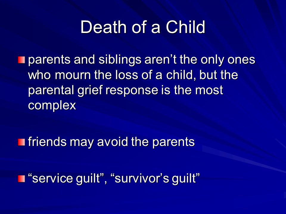 Death of a Child parents and siblings aren't the only ones who mourn the loss of a child, but the parental grief response is the most complex friends may avoid the parents service guilt , survivor's guilt