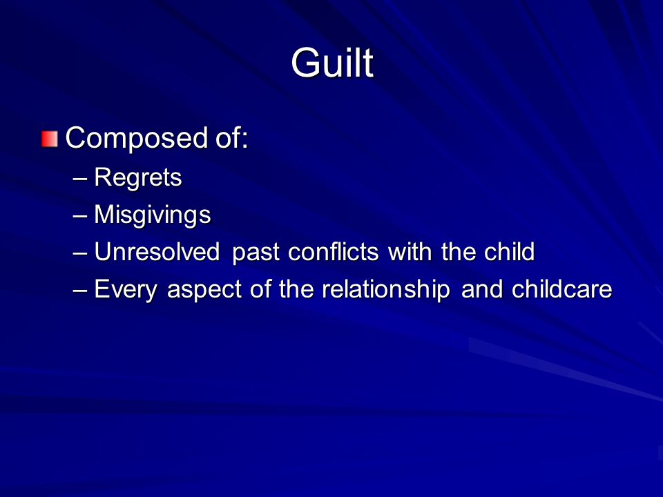 Guilt Composed of: –Regrets –Misgivings –Unresolved past conflicts with the child –Every aspect of the relationship and childcare