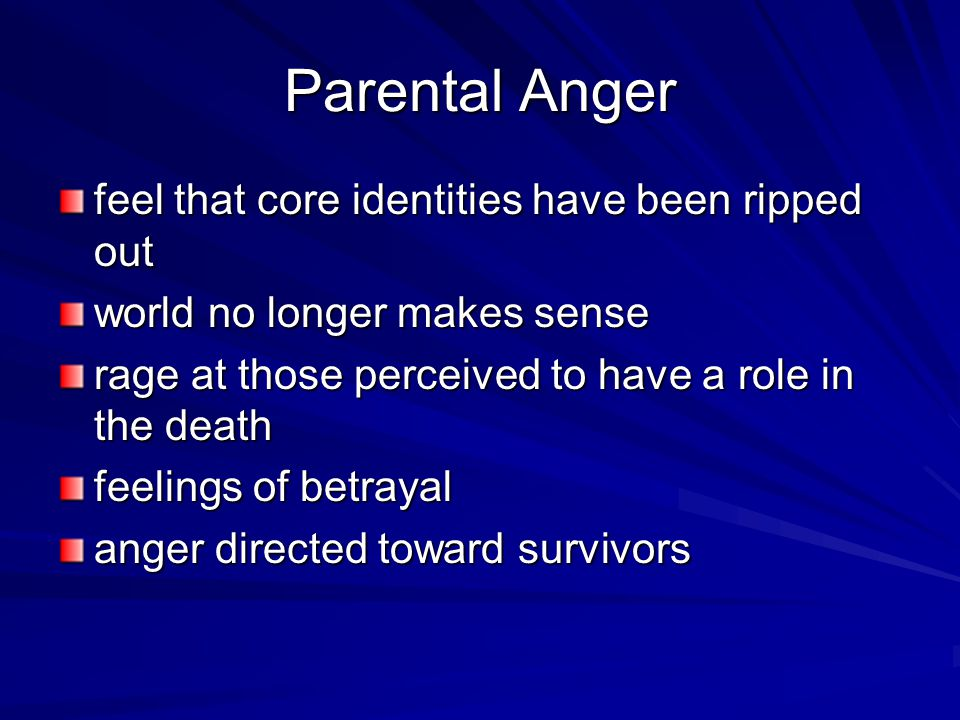 Parental Anger feel that core identities have been ripped out world no longer makes sense rage at those perceived to have a role in the death feelings of betrayal anger directed toward survivors
