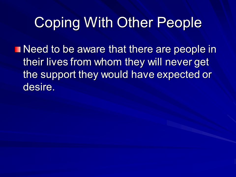 Coping With Other People Need to be aware that there are people in their lives from whom they will never get the support they would have expected or desire.