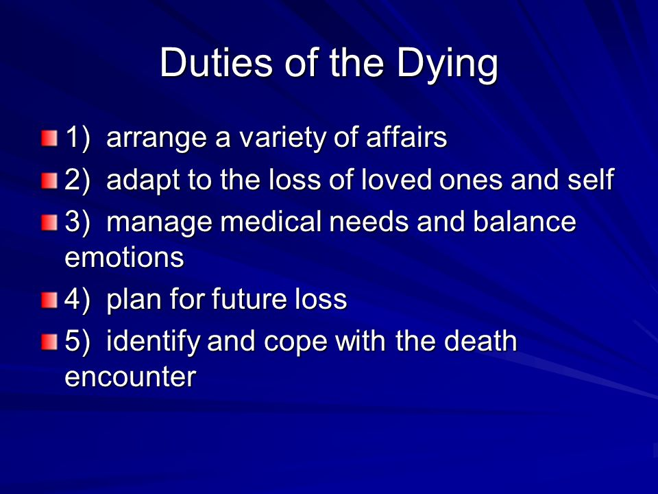 Duties of the Dying 1) arrange a variety of affairs 2) adapt to the loss of loved ones and self 3) manage medical needs and balance emotions 4) plan for future loss 5) identify and cope with the death encounter