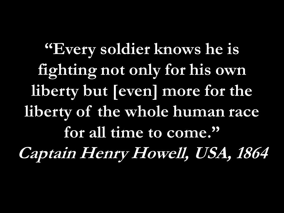 Every soldier knows he is fighting not only for his own liberty but [even] more for the liberty of the whole human race for all time to come. Captain Henry Howell, USA, 1864