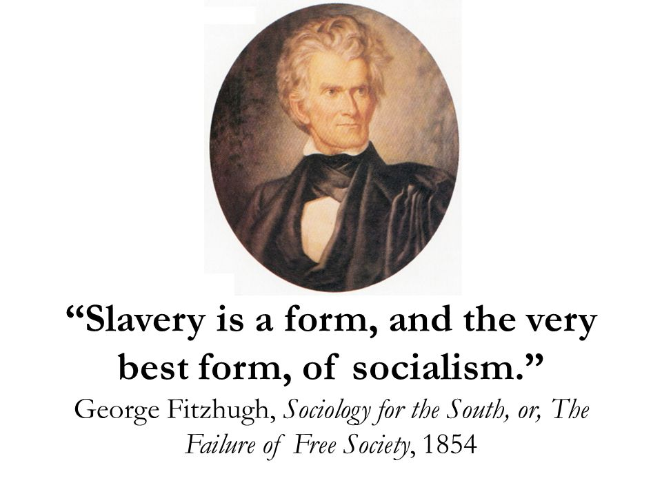 Slavery is a form, and the very best form, of socialism. George Fitzhugh, Sociology for the South, or, The Failure of Free Society, 1854