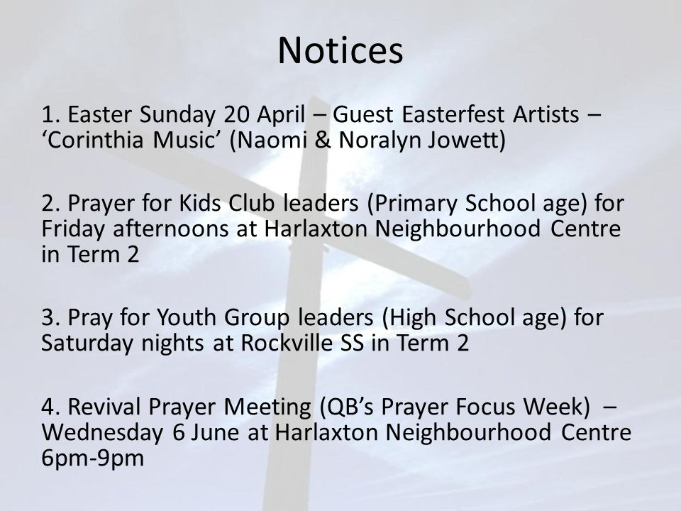 Notices 1. Easter Sunday 20 April – Guest Easterfest Artists – 'Corinthia Music' (Naomi & Noralyn Jowett) 2. Prayer for Kids Club leaders (Primary Sch