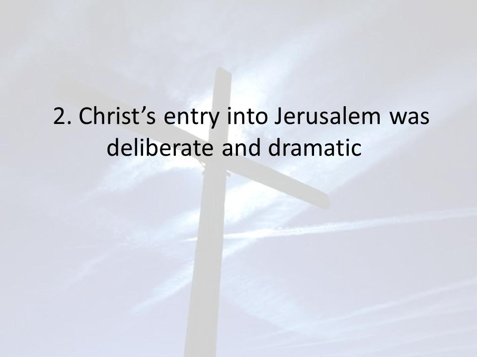 2. Christ's entry into Jerusalem was deliberate and dramatic