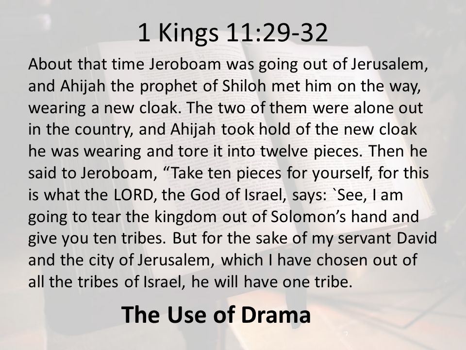 1 Kings 11:29-32 About that time Jeroboam was going out of Jerusalem, and Ahijah the prophet of Shiloh met him on the way, wearing a new cloak. The tw