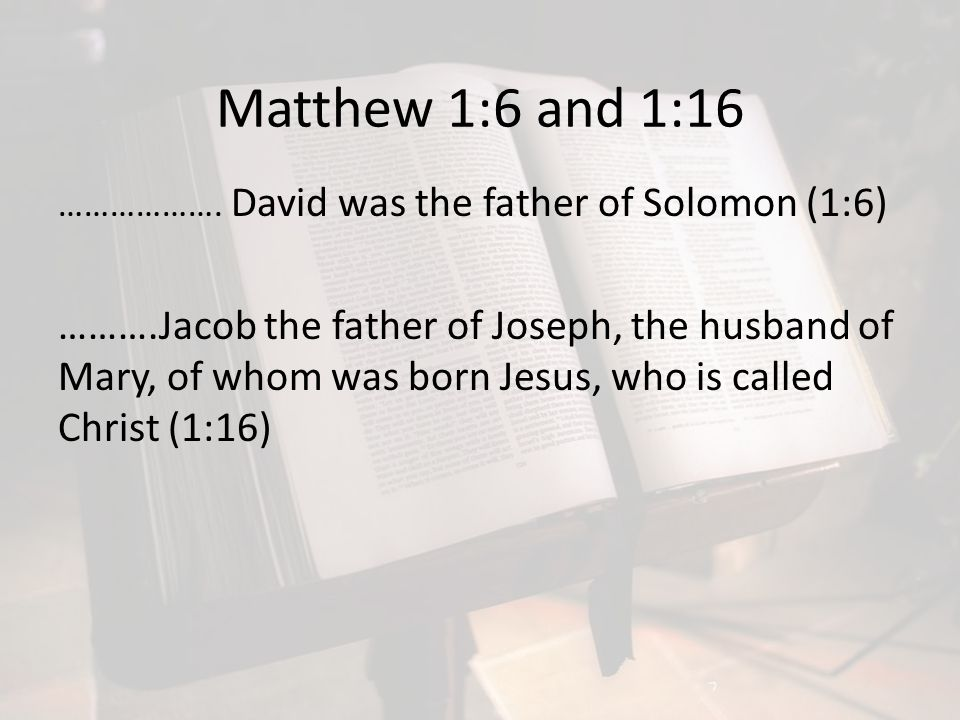 Matthew 1:6 and 1:16 ………………. David was the father of Solomon (1:6) ……….Jacob the father of Joseph, the husband of Mary, of whom was born Jesus, who is