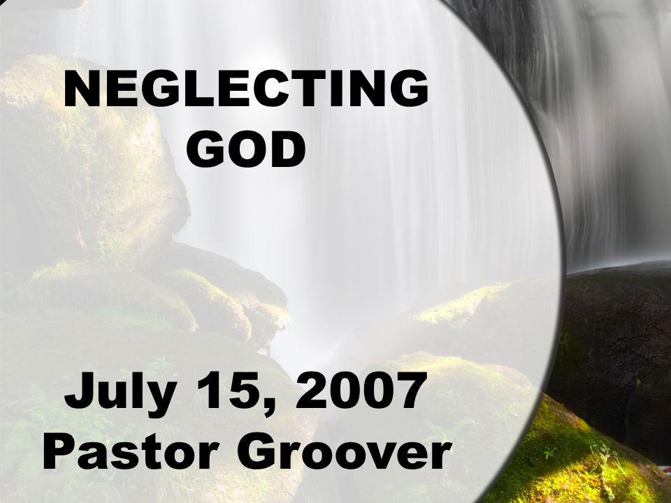 NEGLECTING GOD July 15, 2007 Pastor Groover