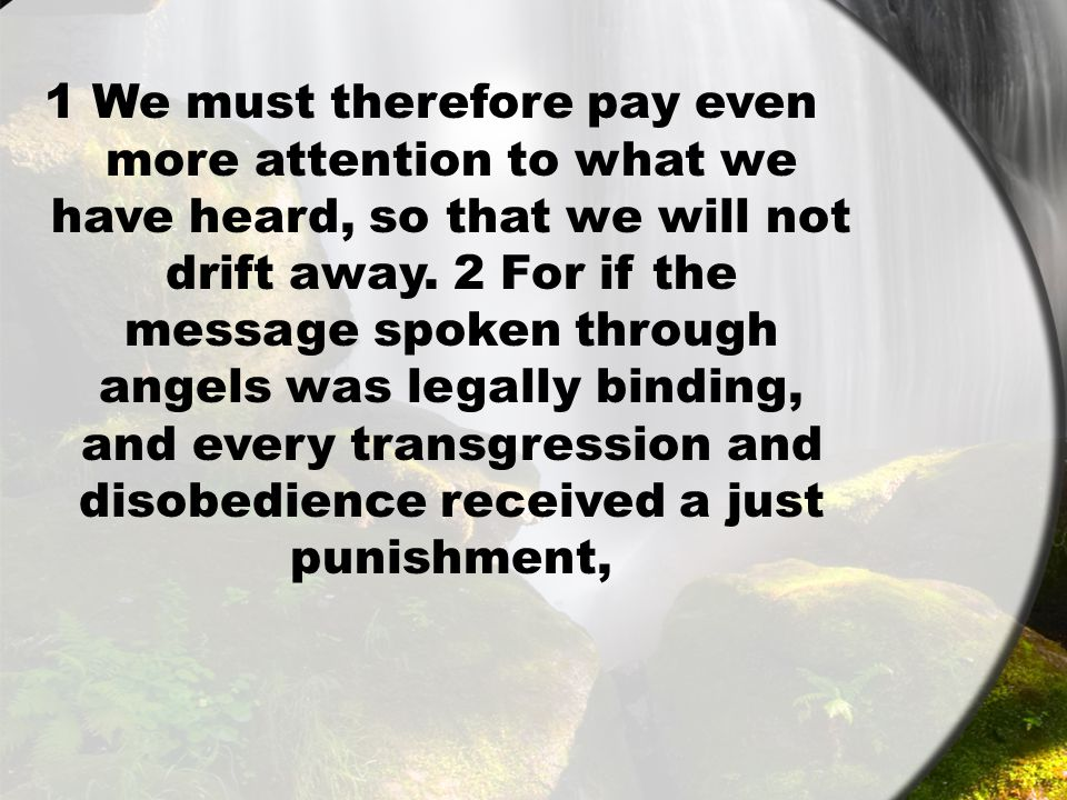 1 We must therefore pay even more attention to what we have heard, so that we will not drift away.