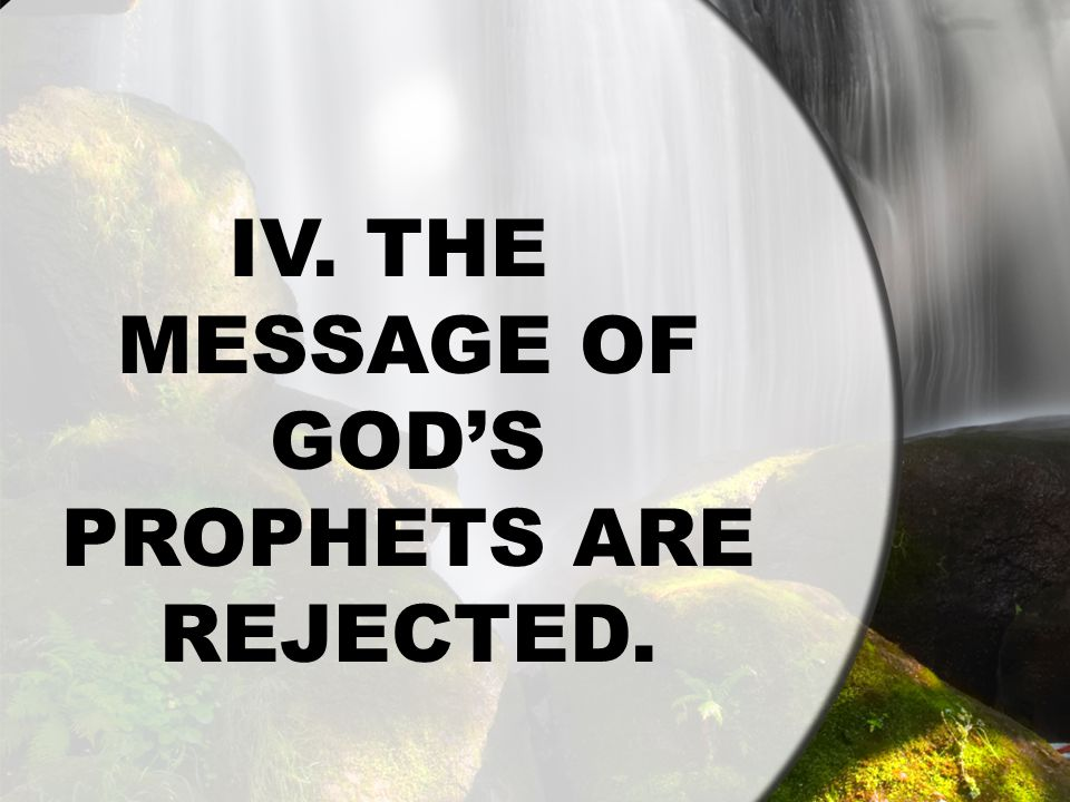 IV. THE MESSAGE OF GOD'S PROPHETS ARE REJECTED.