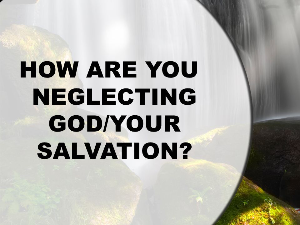 HOW ARE YOU NEGLECTING GOD/YOUR SALVATION?