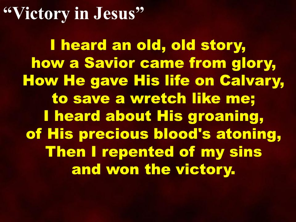 Victory in Jesus I heard an old, old story, how a Savior came from glory, How He gave His life on Calvary, to save a wretch like me; I heard about His groaning, of His precious blood s atoning, Then I repented of my sins and won the victory.