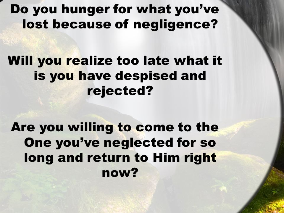 Do you hunger for what you've lost because of negligence.