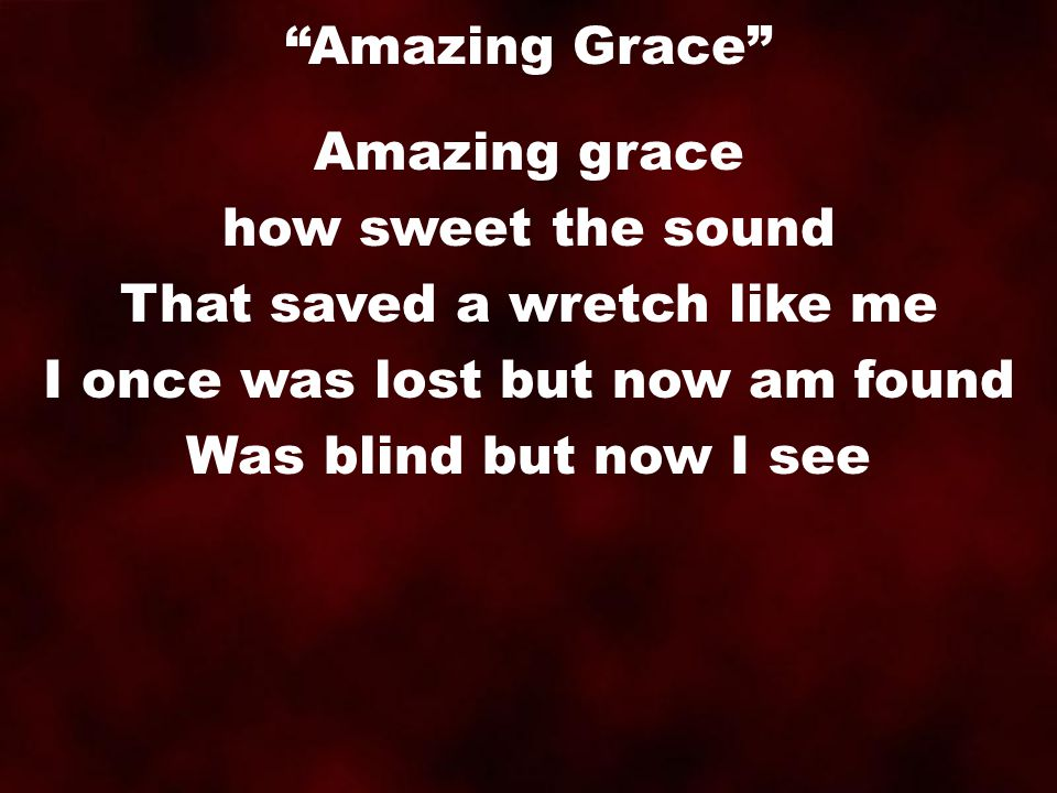 Amazing grace how sweet the sound That saved a wretch like me I once was lost but now am found Was blind but now I see Amazing Grace