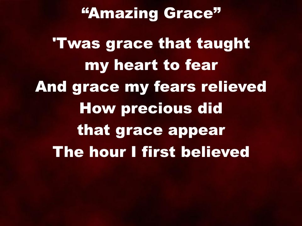 Twas grace that taught my heart to fear And grace my fears relieved How precious did that grace appear The hour I first believed Amazing Grace