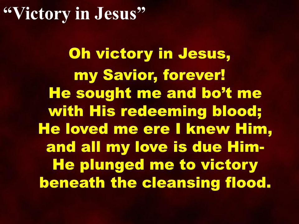 Victory in Jesus I heard about His healing, of His cleansing pow r revealing, How He made the lame to walk again and caused the blind to see; And then I cried, Dear Jesus, come and heal my broken spirit, And somehow Jesus came and bro't to me the victory.