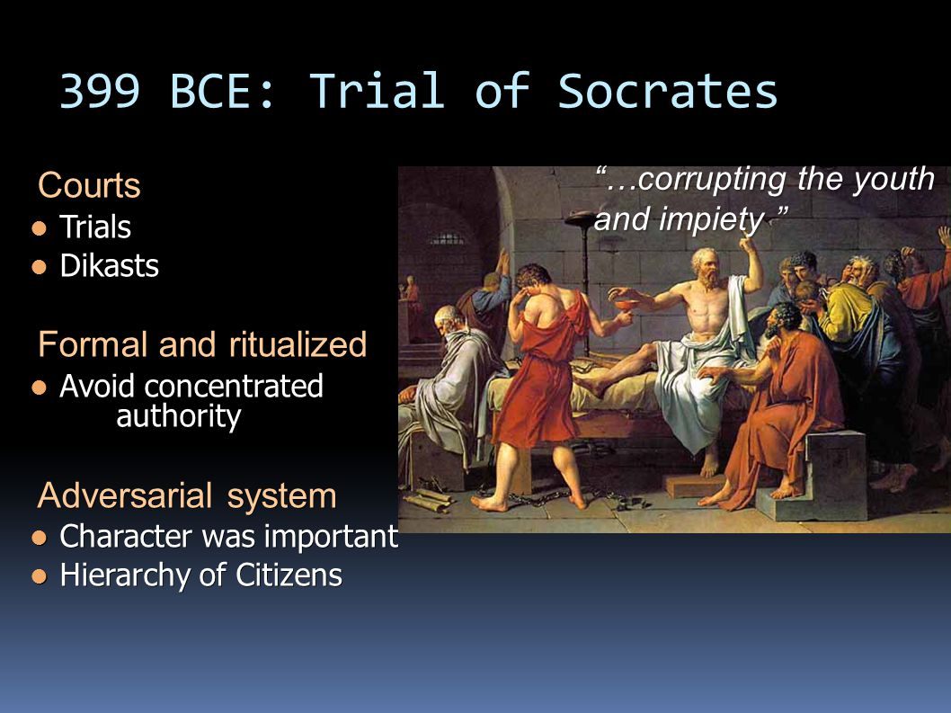 399 BCE: Trial of Socrates Courts Trials Trials Dikasts Dikasts Formal and ritualized Avoid concentrated authority Avoid concentrated authority Adversarial system Character was important Character was important Hierarchy of Citizens Hierarchy of Citizens …corrupting the youth and impiety