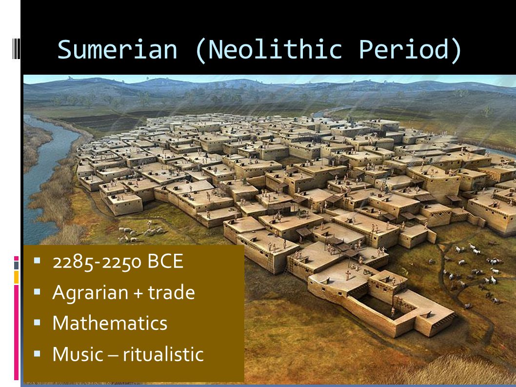 Sumerian (Neolithic Period)  2285-2250 BCE  Agrarian + trade  Mathematics  Music – ritualistic