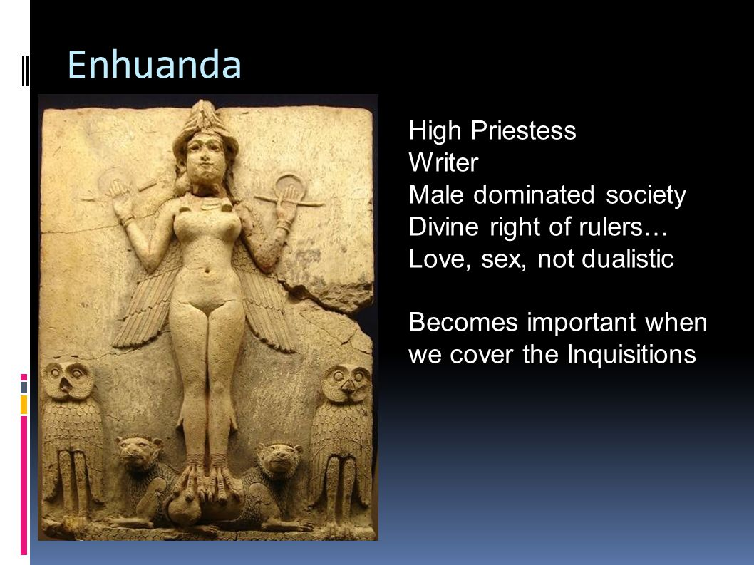 Enhuanda High Priestess Writer Male dominated society Divine right of rulers… Love, sex, not dualistic Becomes important when we cover the Inquisitions