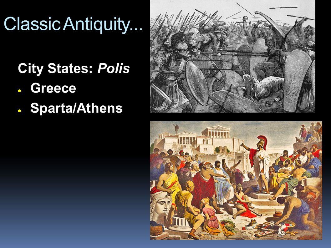 Classic Antiquity... City States: Polis ● Greece ● Sparta/Athens
