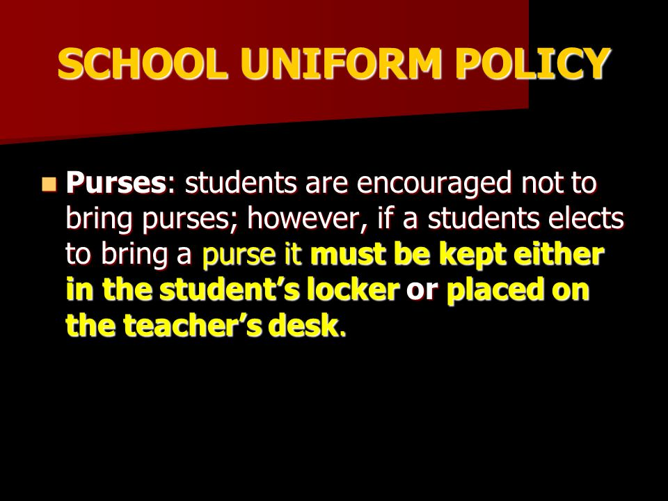 SCHOOL UNIFORM POLICY Purses: students are encouraged not to bring purses; however, if a students elects to bring a purse it must be kept either in the student's locker or placed on the teacher's desk.