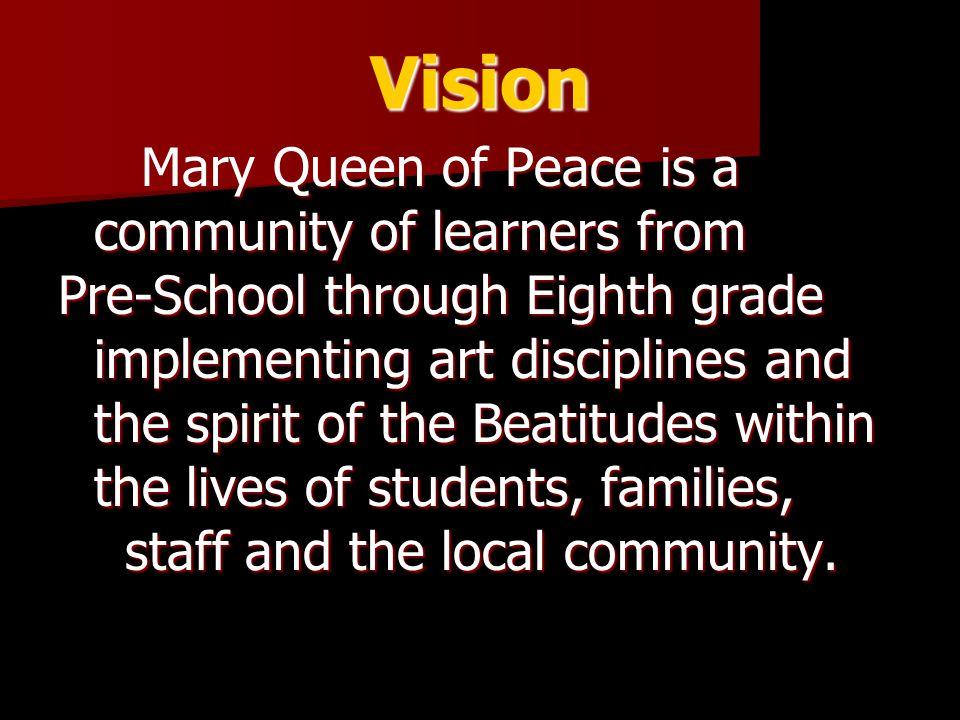 Vision Mary Queen of Peace is a community of learners from Mary Queen of Peace is a community of learners from Pre-School through Eighth grade implementing art disciplines and the spirit of the Beatitudes within the lives of students, families, staff and the local community.