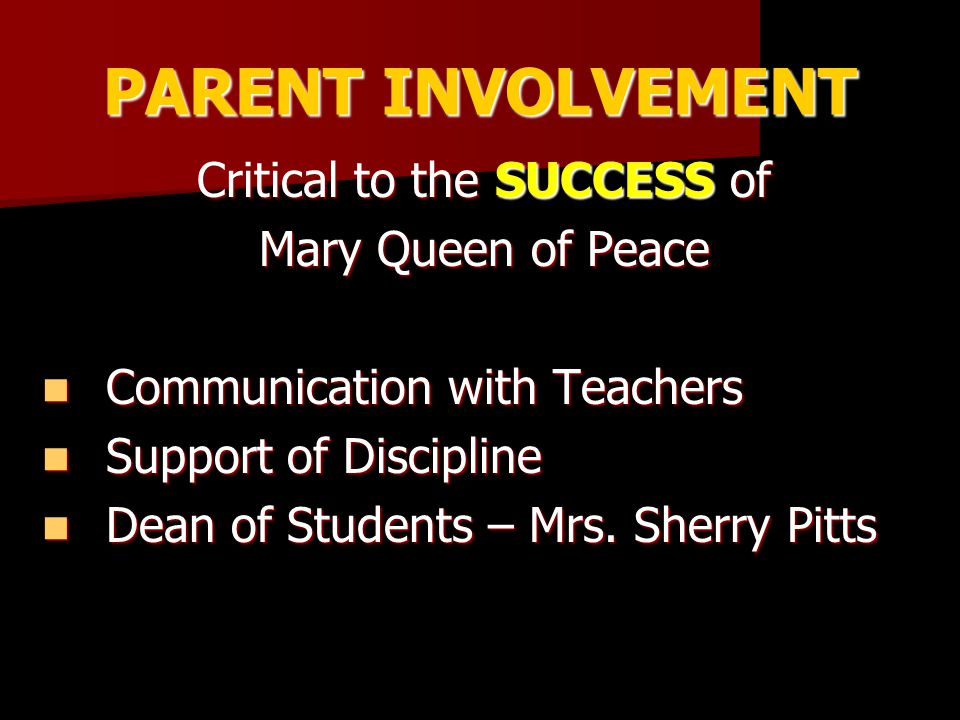 PARENT INVOLVEMENT Critical to the SUCCESS of Mary Queen of Peace Communication with Teachers Communication with Teachers Support of Discipline Support of Discipline Dean of Students – Mrs.