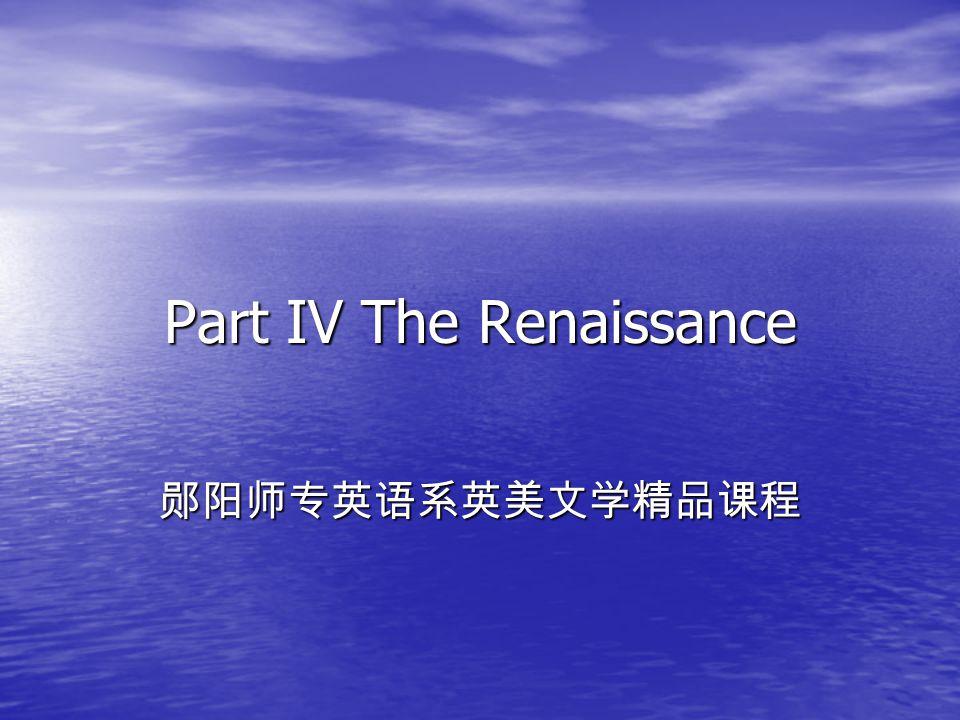 Part IV The Renaissance 郧阳师专英语系英美文学精品课程
