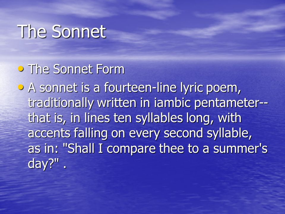 The Sonnet The Sonnet Form The Sonnet Form A sonnet is a fourteen-line lyric poem, traditionally written in iambic pentameter-- that is, in lines ten syllables long, with accents falling on every second syllable, as in: Shall I compare thee to a summer s day .