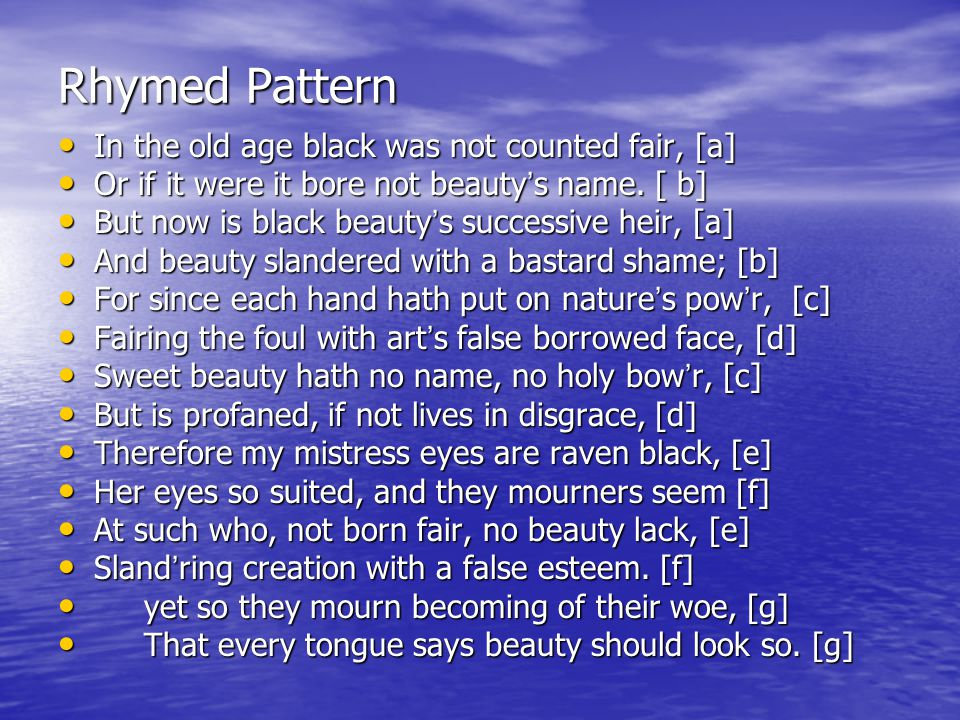Rhymed Pattern In the old age black was not counted fair, [a] In the old age black was not counted fair, [a] Or if it were it bore not beauty ' s name.
