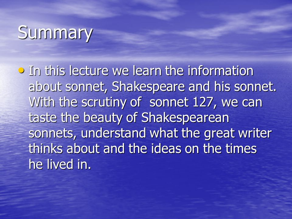 Summary In this lecture we learn the information about sonnet, Shakespeare and his sonnet.