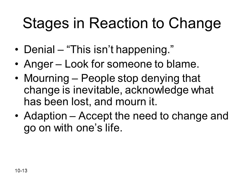 """10-13 Stages in Reaction to Change Denial – """"This isn't happening."""" Anger – Look for someone to blame. Mourning – People stop denying that change is i"""