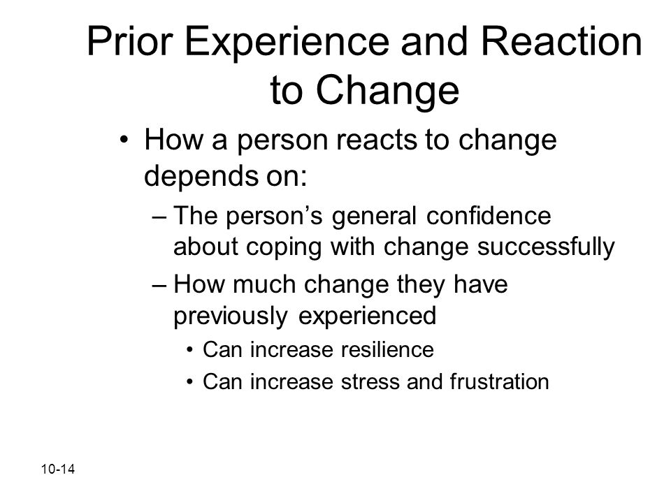 10-14 Prior Experience and Reaction to Change How a person reacts to change depends on: –The person's general confidence about coping with change succ