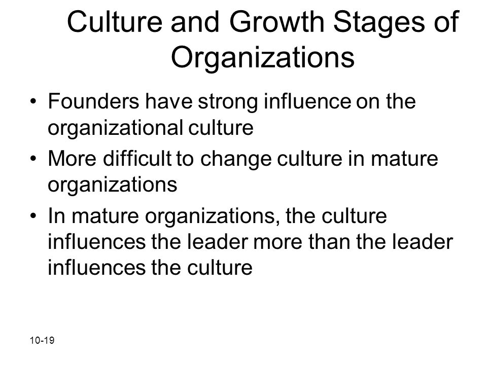 10-19 Culture and Growth Stages of Organizations Founders have strong influence on the organizational culture More difficult to change culture in matu