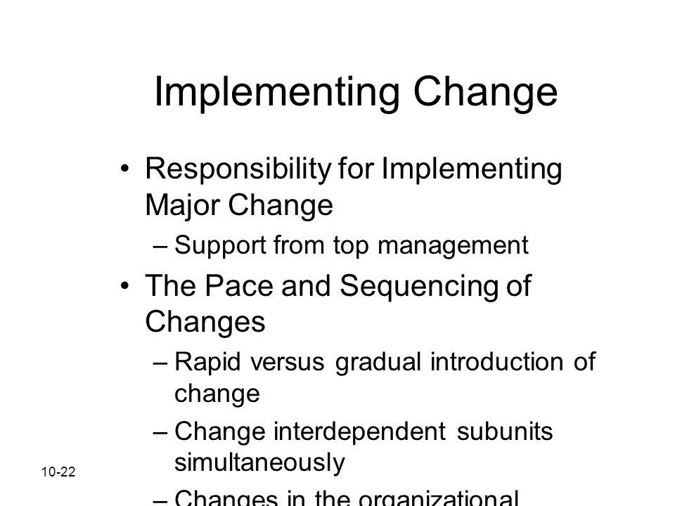 10-22 Implementing Change Responsibility for Implementing Major Change –Support from top management The Pace and Sequencing of Changes –Rapid versus g