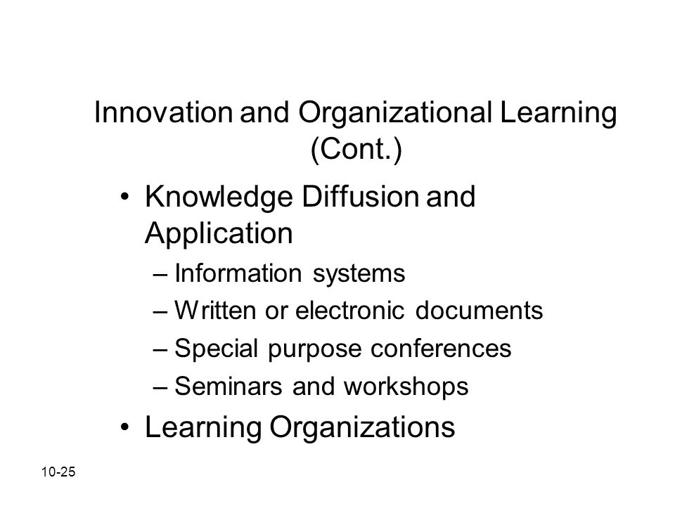 10-25 Innovation and Organizational Learning (Cont.) Knowledge Diffusion and Application –Information systems –Written or electronic documents –Specia