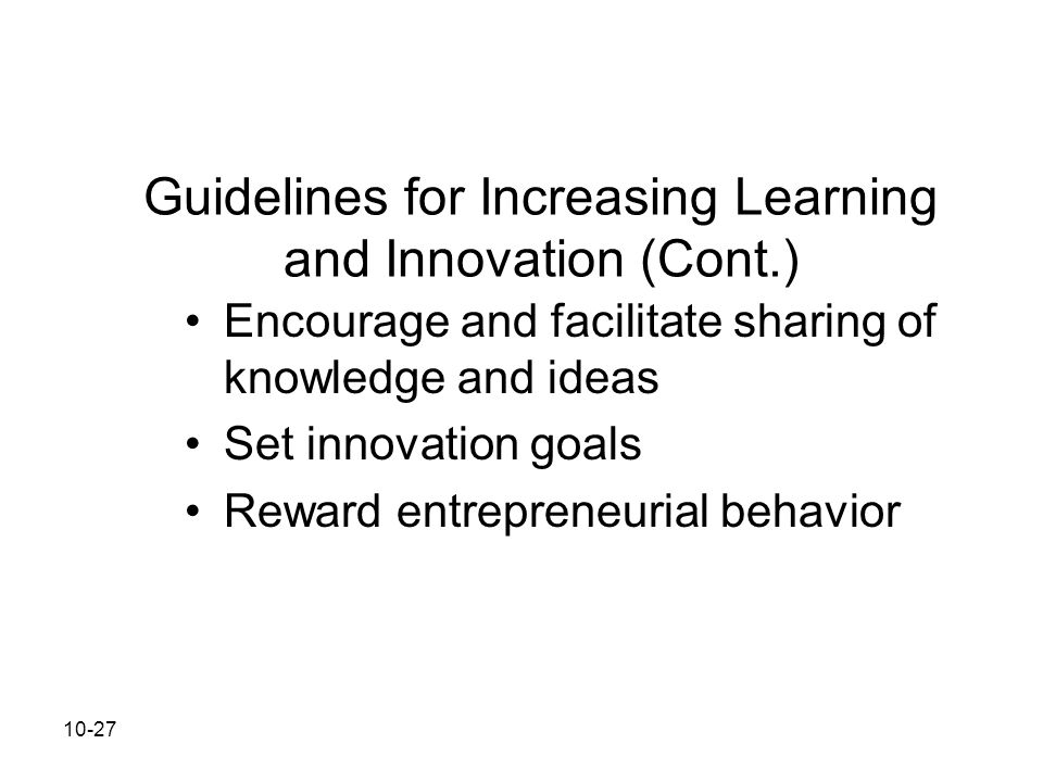 10-27 Guidelines for Increasing Learning and Innovation (Cont.) Encourage and facilitate sharing of knowledge and ideas Set innovation goals Reward en
