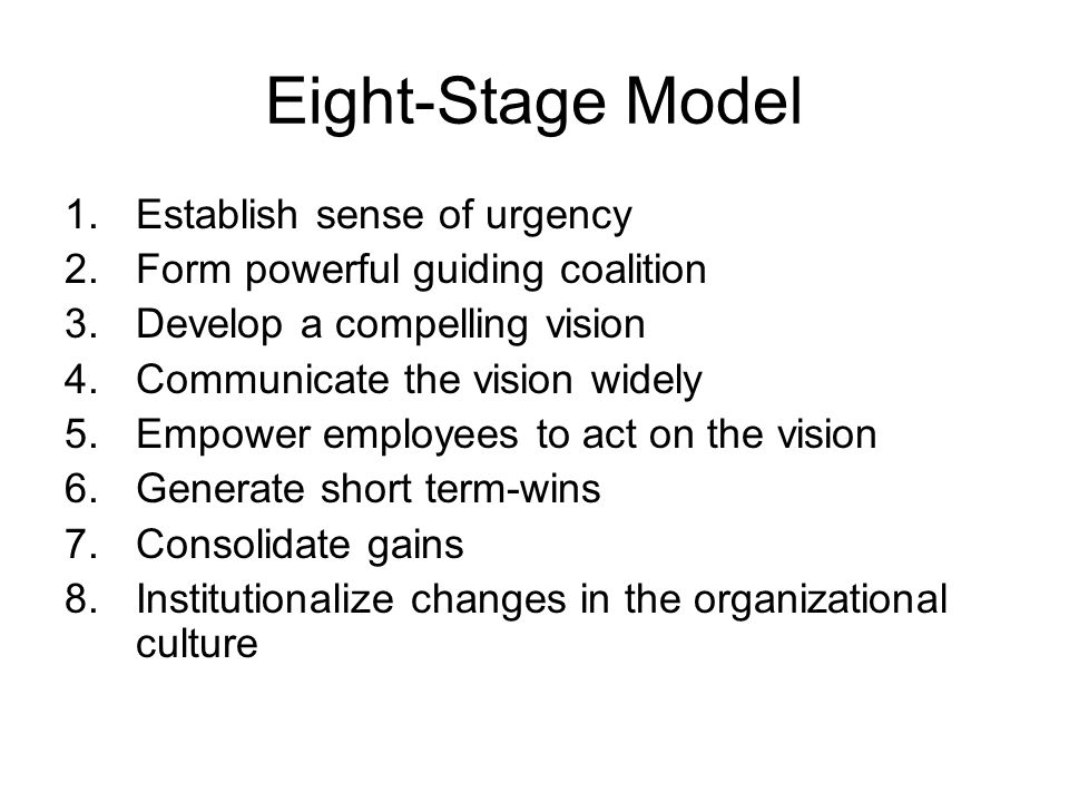 Eight-Stage Model 1.Establish sense of urgency 2.Form powerful guiding coalition 3.Develop a compelling vision 4.Communicate the vision widely 5.Empow