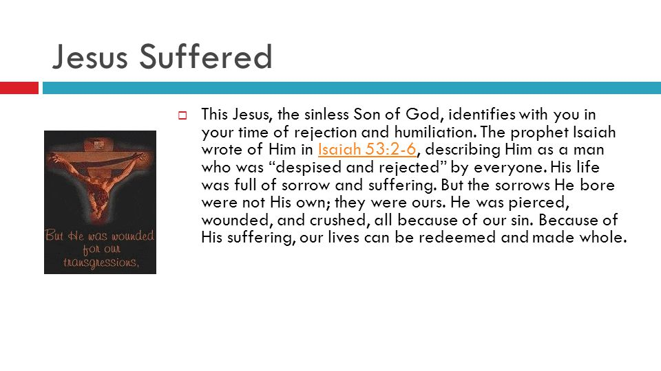 Jesus Suffered  This Jesus, the sinless Son of God, identifies with you in your time of rejection and humiliation.