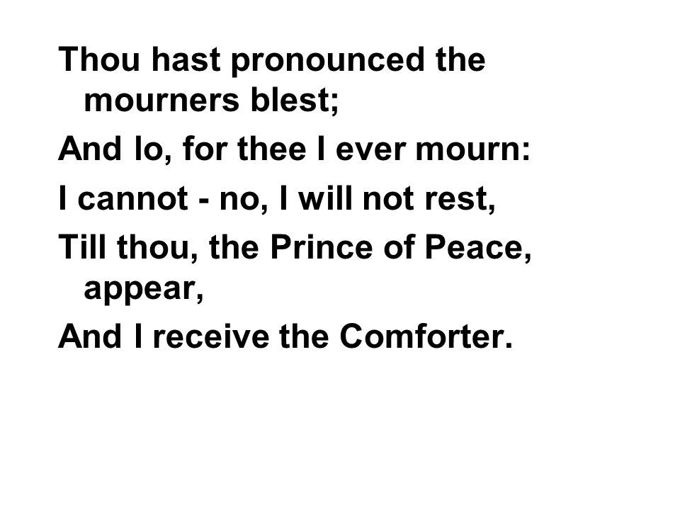 Thou hast pronounced the mourners blest; And lo, for thee I ever mourn: I cannot - no, I will not rest, Till thou, the Prince of Peace, appear, And I receive the Comforter.