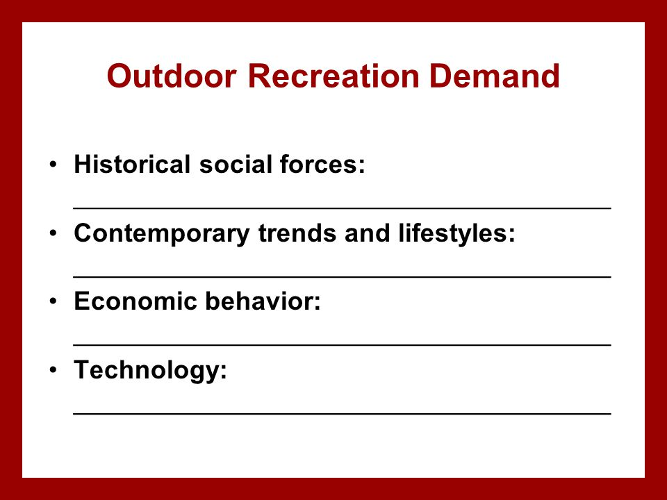 Outdoor Recreation Demand Historical social forces: _____________________________________ Contemporary trends and lifestyles: ________________________