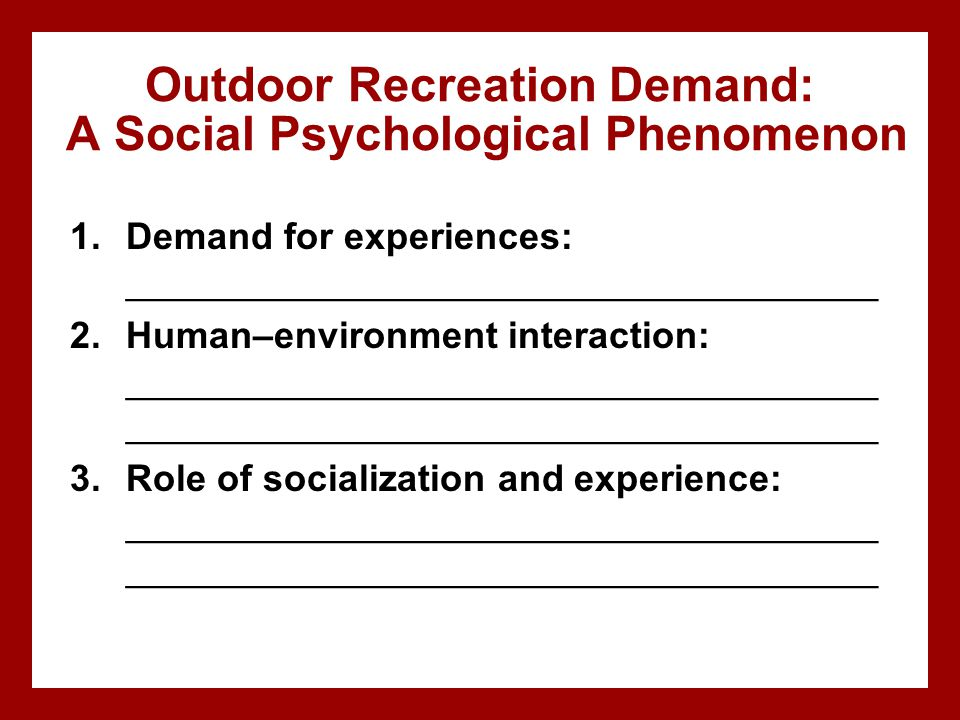 Outdoor Recreation Demand: A Social Psychological Phenomenon 1.Demand for experiences: ____________________________________ 2.Human–environment intera