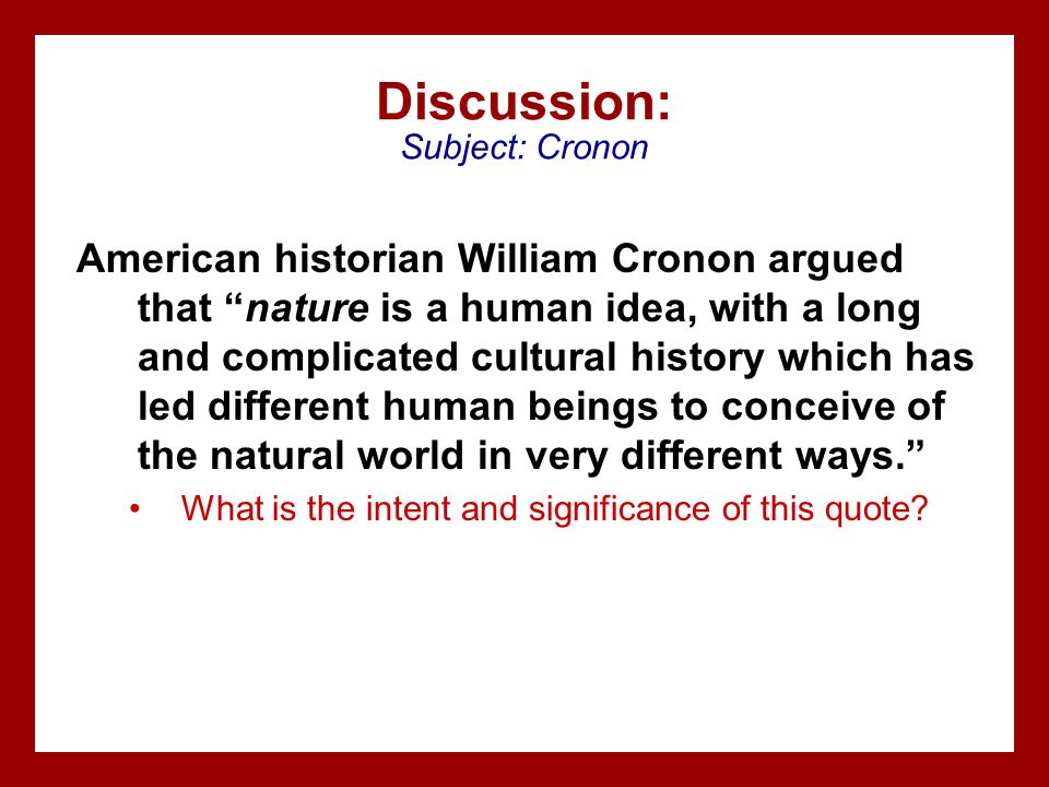 "Discussion: Subject: Cronon American historian William Cronon argued that ""nature is a human idea, with a long and complicated cultural history which"
