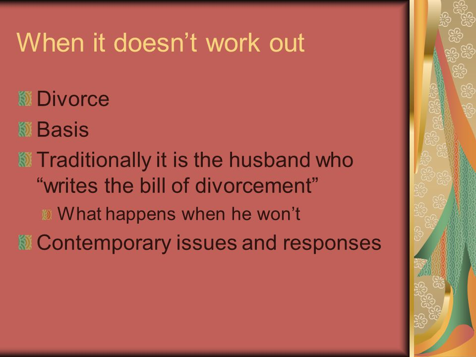 When it doesn't work out Divorce Basis Traditionally it is the husband who writes the bill of divorcement What happens when he won't Contemporary issues and responses