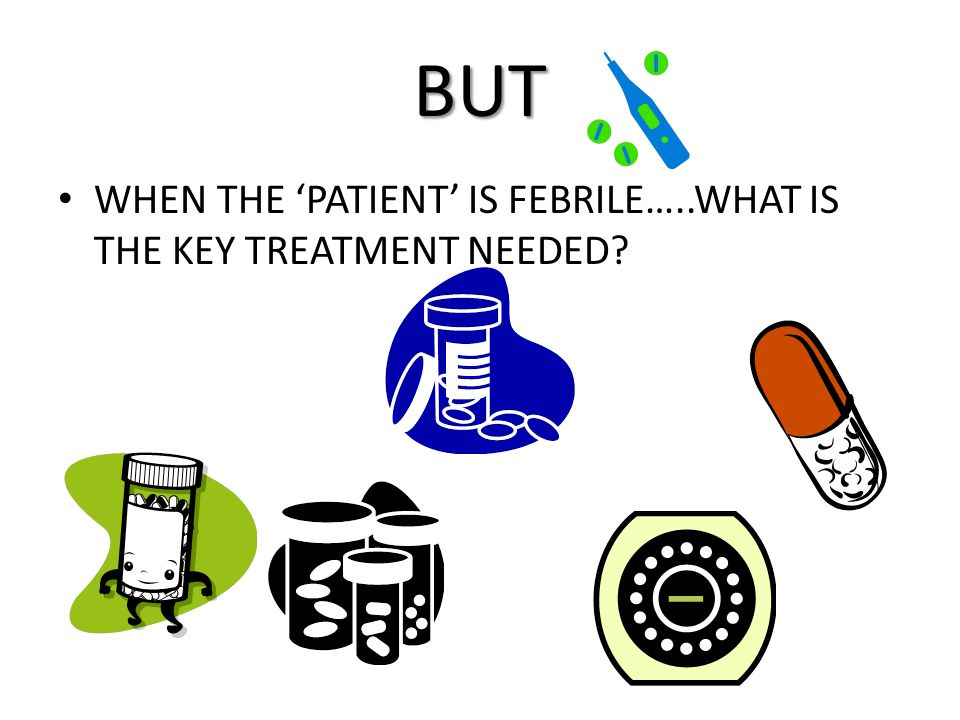 BUT WHEN THE 'PATIENT' IS FEBRILE…..WHAT IS THE KEY TREATMENT NEEDED