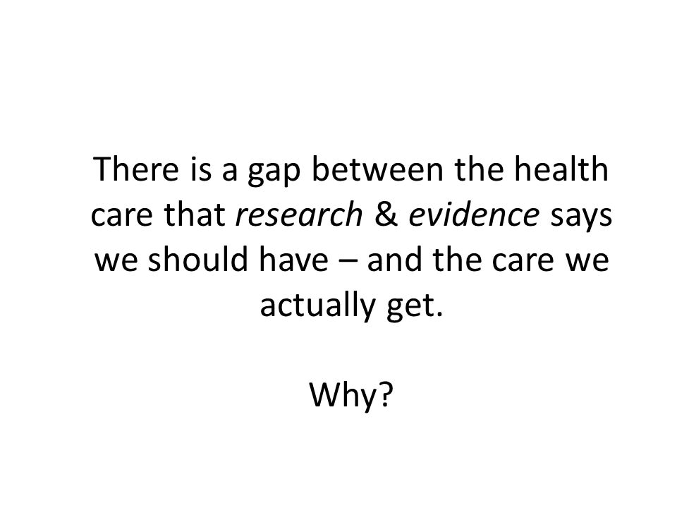 There is a gap between the health care that research & evidence says we should have – and the care we actually get.