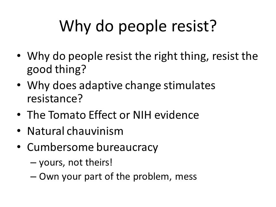 Why do people resist. Why do people resist the right thing, resist the good thing.